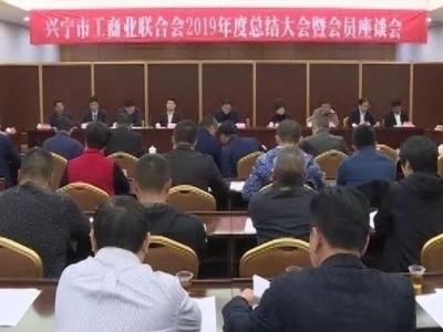 兴宁召开市工商联2019年总结大会暨会员座谈会