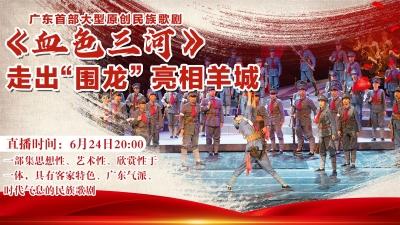 """直播回顾丨广东首部大型原创民族歌剧《血色三河》走出""""围龙""""亮相羊城"""