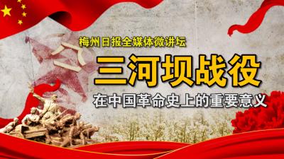 梅州日报全媒体微讲坛:三河坝战役在中国革命史上的重要意义