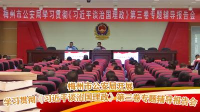 梅州V视丨梅州市公安局开展学习贯彻《习近平谈治国理政》第三卷专题辅导报告会